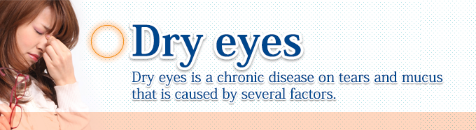 Dry eyes Dry eyes is a chronic disease on tears and mucus that is caused by several factors.