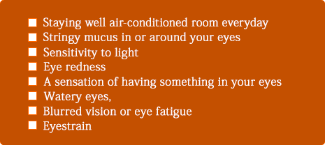 Staying well air-conditioned room everyday, Stringy mucus in or around your eyes, Sensitivity to light, Eye redness, A sensation of having something in your eyes, Watery eyes, Blurred vision or eye fatigue, Eyestrain